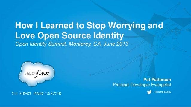 How I Learned to Stop Worrying andLove Open Source IdentityOpen Identity Summit, Monterey, CA, June 2013@metadaddyPat Patt...