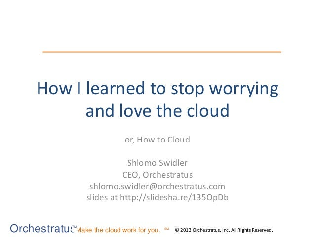 OrchestratusMake the cloud work for you. © 2013 Orchestratus, Inc. All Rights Reserved. TM SM How I learned to stop worryi...