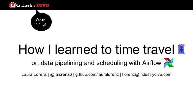 How I learned to time travel or, data pipelining and scheduling with Airflow Laura Lorenz | @lalorenz6 | github.com/laural...