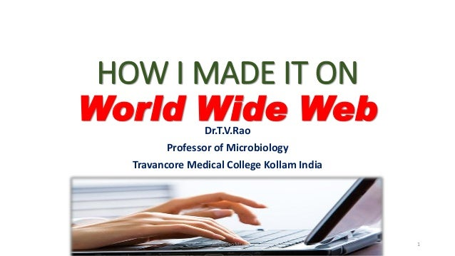 HOW I MADE IT ON World Wide WebDr.T.V.Rao Professor of Microbiology Travancore Medical College Kollam India Dr.T.V.Rao MD 1