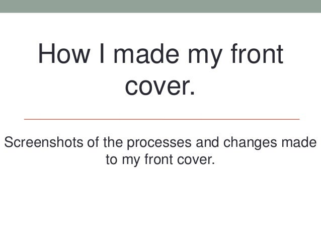How I made my front           cover.Screenshots of the processes and changes made                to my front cover.