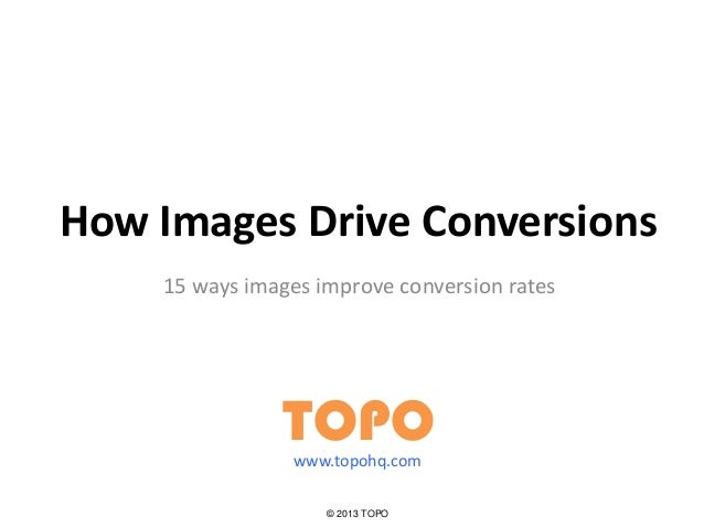 How Images Drive Conversions 15 ways images improve conversion rates TOPO © 2013 TOPO www.topohq.com