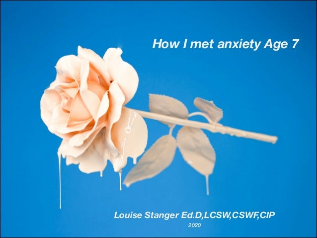 How I met anxiety Age 7 Louise Stanger Ed.D,LCSW,CSWF,CIP 2020