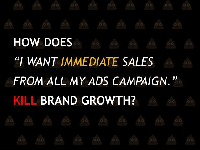 "HOW DOES ""I WANT IMMEDIATE SALES FROM ALL MY ADS CAMPAIGN."" KILL BRAND GROWTH?"