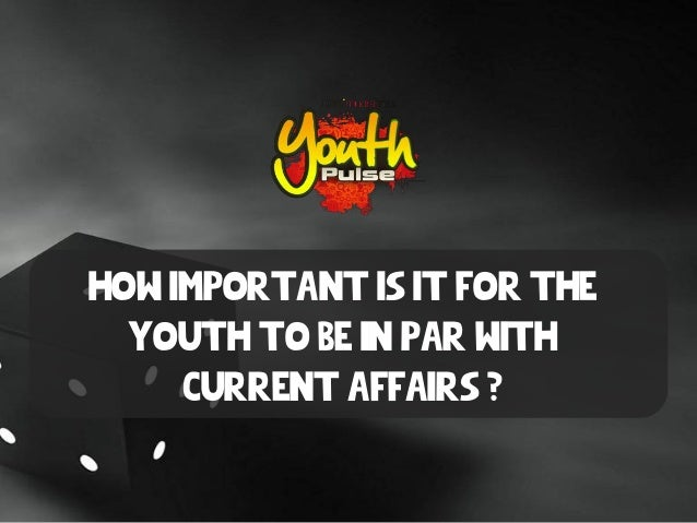 How important is it for the youth to be in par with current affairs ?