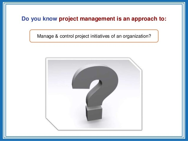 Do you know project management is an approach to:Manage & control project initiatives of an organization?