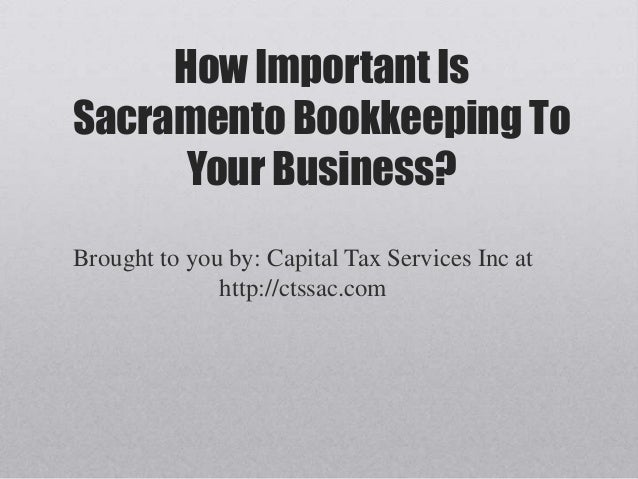 How Important IsSacramento Bookkeeping To      Your Business?Brought to you by: Capital Tax Services Inc at              h...
