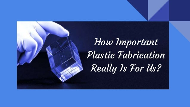 How Important Plastic Fabrication Really Is For Us?