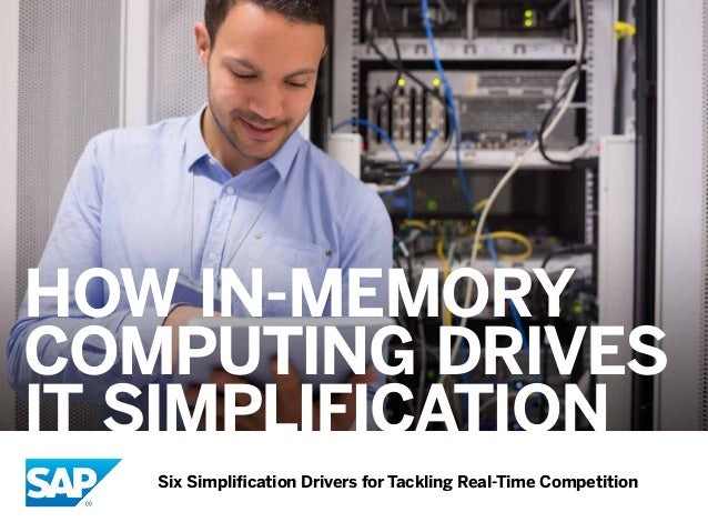 How In-Memory Computing Drives IT Simplification Six Simplification Drivers for Tackling Real-Time Competition