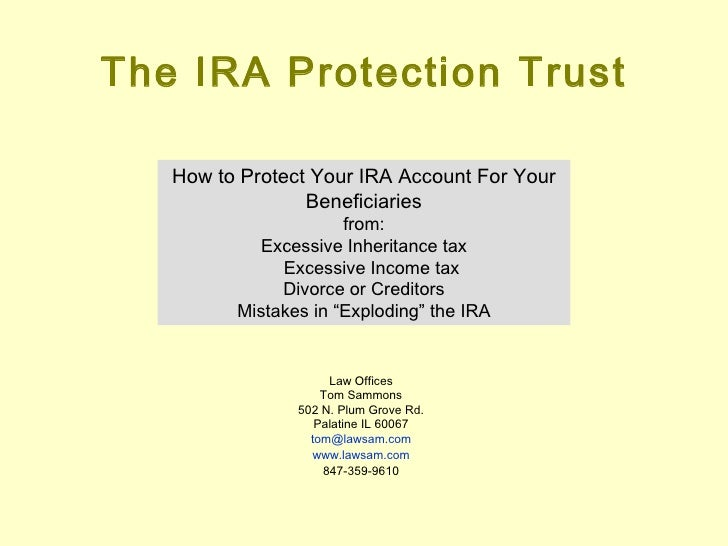 The IRA Protection Trust How to Protect Your IRA Account For Your Beneficiaries from: Excessive Inheritance tax Excessive ...