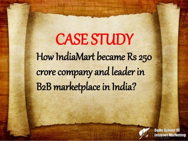 CASE STUDY How IndiaMart became Rs 250 crore company and leader in B2B marketplace in India?