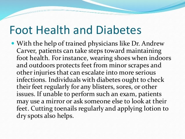 Foot Health and Diabetes  With the help of trained physicians like Dr. Andrew  Carver, patients can take steps toward mai...