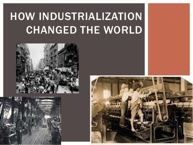 HOW INDUSTRIALIZATION CHANGED THE WORLD