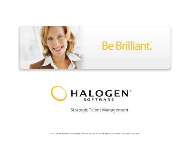 © 2011 Halogen Software Inc. Confidential – Not to be used, copied or redistributed without Halogen's prior written permis...