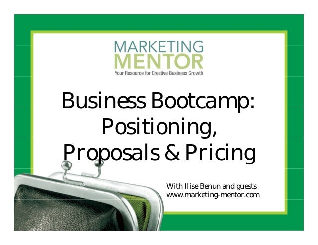 Business Bootcamp:    Positioning,              g,Proposals & Pricing          With Ilise Benun and guests          www.ma...