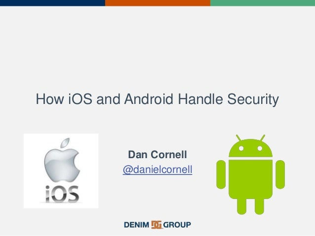 How iOS and Android Handle Security Dan Cornell @danielcornell