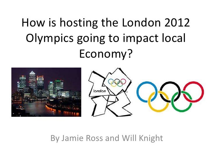 How is hosting the London 2012 Olympics going to impact local          Economy?     By Jamie Ross and Will Knight