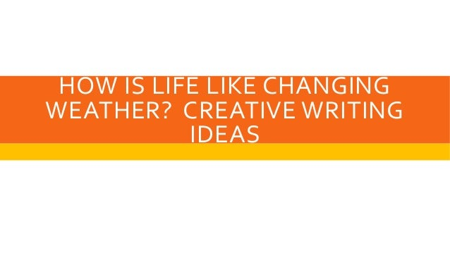 HOW IS LIFE LIKE CHANGING WEATHER? CREATIVE WRITING IDEAS
