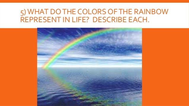 5)WHAT DOTHE COLORS OFTHE RAINBOW REPRESENT IN LIFE? DESCRIBE EACH.
