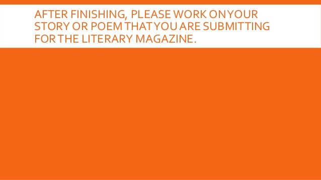 AFTER FINISHING, PLEASE WORK ONYOUR STORY OR POEMTHATYOU ARE SUBMITTING FORTHE LITERARY MAGAZINE.