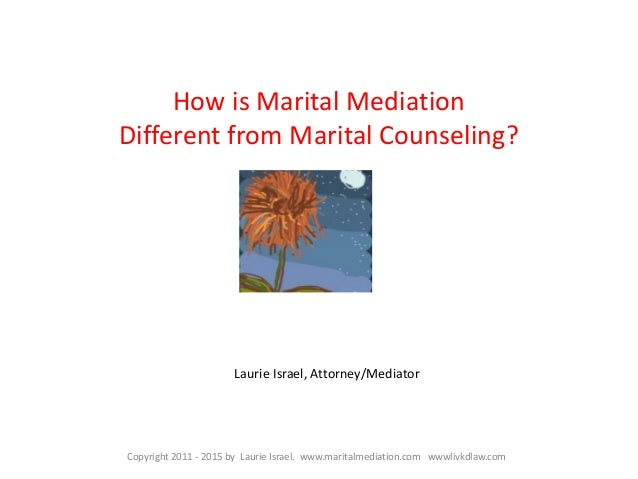 How is Marital Mediation Different from Marital Counseling? Copyright 2011 - 2015 by Laurie Israel. www.maritalmediation.c...