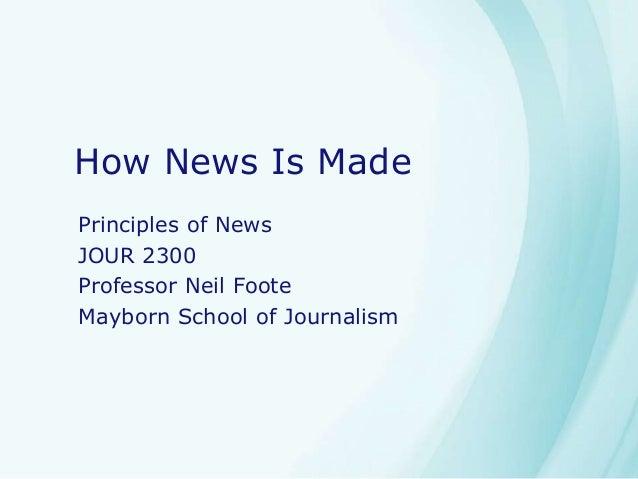 How News Is Made Principles of News JOUR 2300 Professor Neil Foote Mayborn School of Journalism