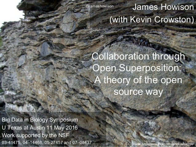 James Howison (with Kevin Crowston) Collaboration through Open Superposition: A theory of the open source way CC Credit: h...