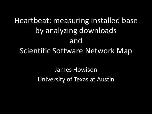 Heartbeat: measuring installed base by analyzing downloads and Scientific Software Network Map James Howison University of...