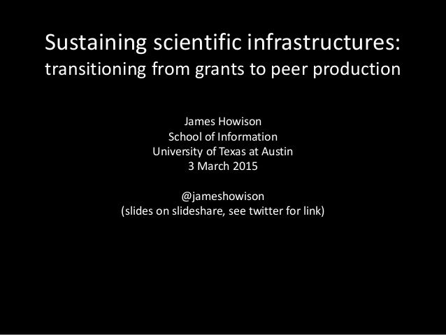 Sustaining scientific infrastructures: transitioning from grants to peer production James Howison School of Information Un...
