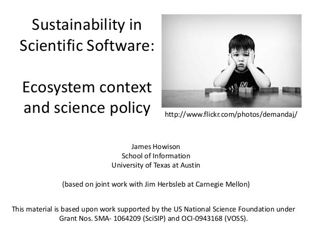 Sustainability in Scientific Software: Ecosystem context and science policy James Howison School of Information University...