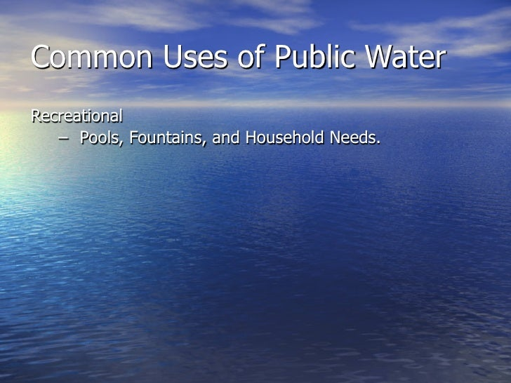 Common Uses of Public Water Recreational    – Pools, Fountains, and Household Needs.  Medicinal    – Washing surgical tool...