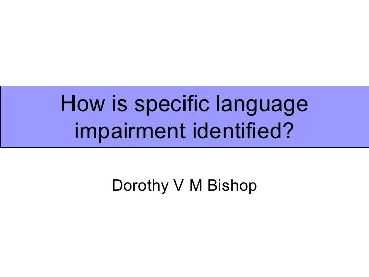 How is specific language impairment identified?    Dorothy V M Bishop