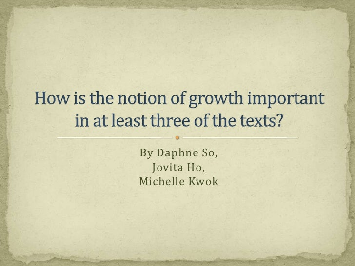 By Daphne So,Jovita Ho,Michelle Kwok<br />How is the notion of growth importantin at least three of the texts?<br />