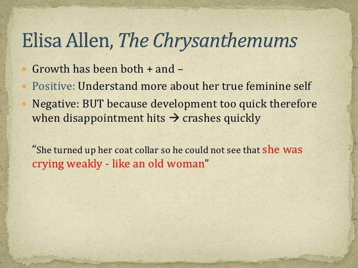 the chrysanthemums s character analysis elisa allen The chrysanthemums elisa allen, the protagonist of the chrysanthemums, steinbeck's most frequently anthologized short story, gardens on the foothills ranch she shares with her husband.