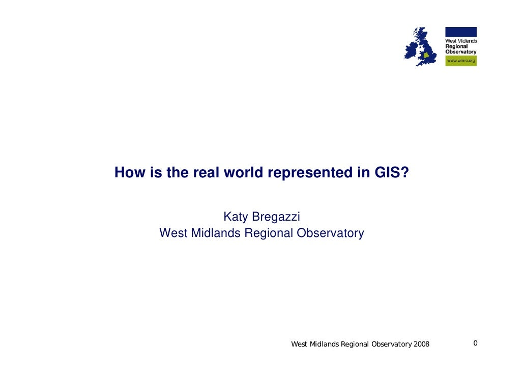 How is the real world represented in GIS?                  Katy Bregazzi       West Midlands Regional Observatory         ...