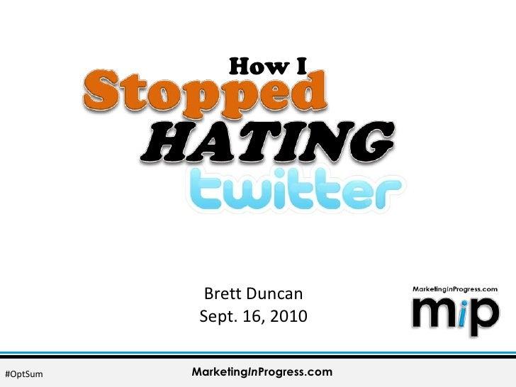 How I<br />Stopped<br />HATING<br />Brett Duncan<br />Sept. 16, 2010<br />MarketingInProgress.com<br />#OptSum<br />
