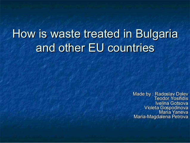 How is waste treated in Bulgaria and other EU countries  Made by : Radoslav Dolev Teodor Yosifidis Ivelina Gotsova Violeta...