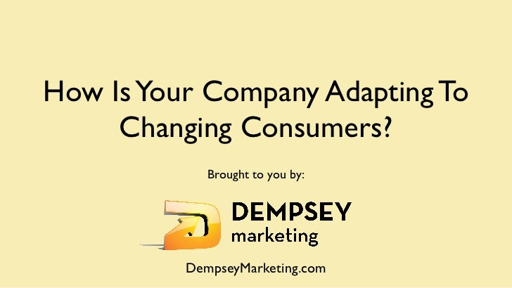 How Is Your Company Adapting To     Changing Consumers?             Brought to you by:          DempseyMarketing.com