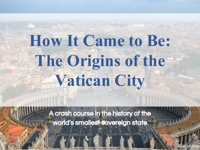 How It Came to Be: The Origins of the Vatican City A crash course in the history of the world's smallest sovereign state