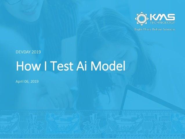 How I Test Ai Model DEVDAY 2019 April 06, 2019