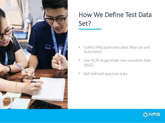 • Collect FAQ questions data (Manual and Automate) • Use NLTK to generate new question data (NLG) • Self-defined question ...