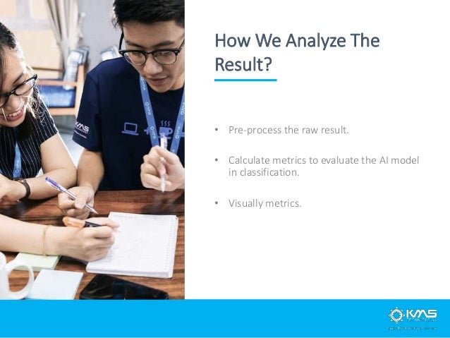 • Pre-process the raw result. • Calculate metrics to evaluate the AI model in classification. • Visually metrics. How We A...