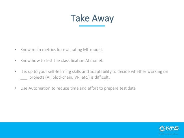Take Away • Know main metrics for evaluating ML model. • Know how to test the classification AI model. • It is up to your ...