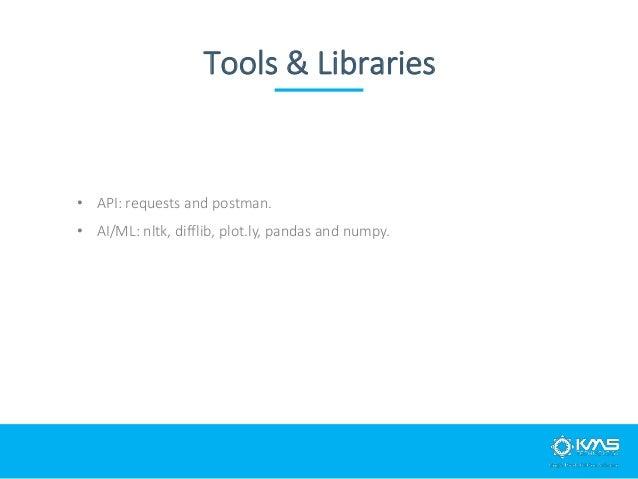 Tools & Libraries • API: requests and postman. • AI/ML: nltk, difflib, plot.ly, pandas and numpy.