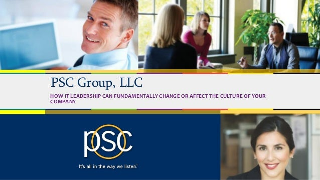 © 2017 PSC Group, LLC PSC Group, LLC HOW IT LEADERSHIP CAN FUNDAMENTALLY CHANGE OR AFFECT THE CULTURE OF YOUR COMPANY