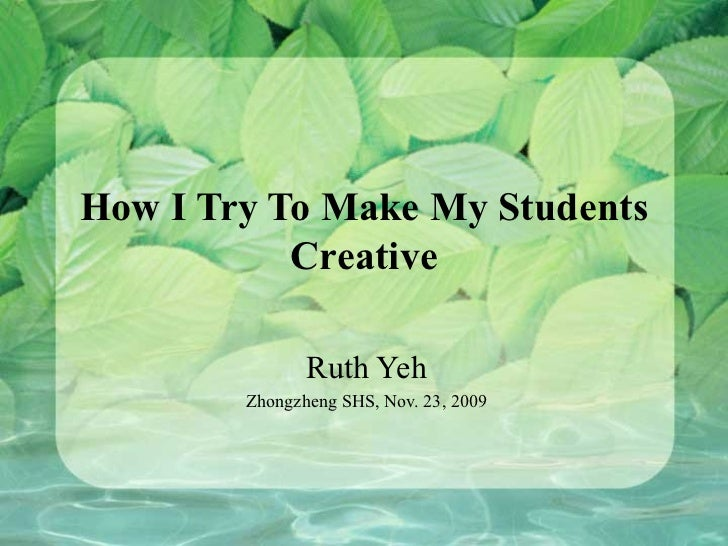How I Try To Make My Students Creative Ruth Yeh Zhongzheng SHS, Nov. 23, 2009