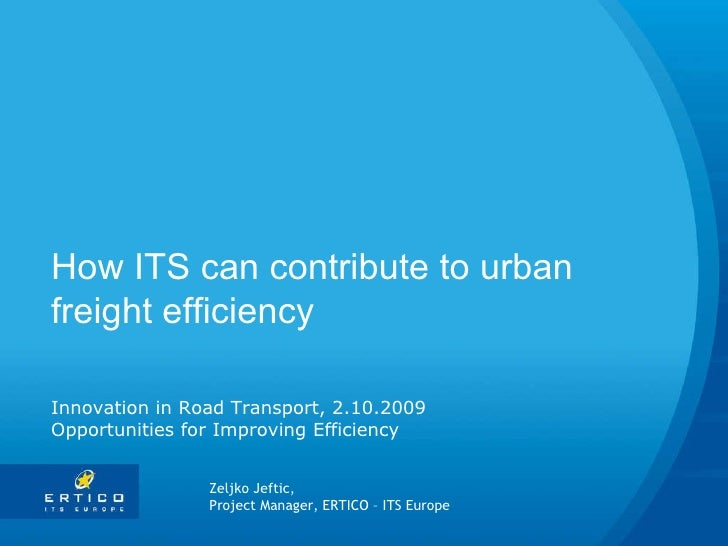 How ITS can contribute to urban freight efficiency Innovation in Road Transport, 2.10.2009 Opportunities for Improving Eff...