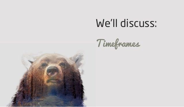 We'll discuss: Timeframes