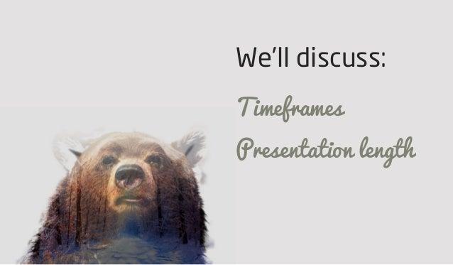 We'll discuss: Timeframes Presentation length