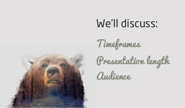 We'll discuss: Timeframes Presentation length Audience